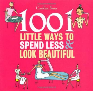 1001 Little Ways to Spend Less and Look Beautiful by Caroline Jones