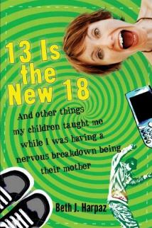 13 Is The New 18 - And Other Things My Children Taught Me While I Was Having a Nervous Breakdown Being Their Mother by Beth J. Harpaz