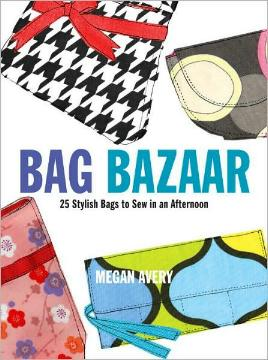 Bag Bazaar - 25 Stylish Bags to Sew in An Afternoon by Megan Avery