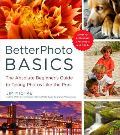 Better Photo Basics - The Absolute Beginner's Guide to Taking Photos Like the Pros by Jim Miotke