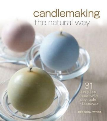 Candlemaking the Natural Way - 31 Projects Made with Soy, Palm, and Beeswax by Rebecca Ittner