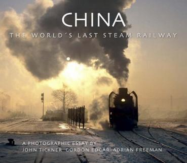 China - The World's Last Steam Railway - A Photographic Essay by John Tickner, Gordon Edgar, and Adrian Freeman