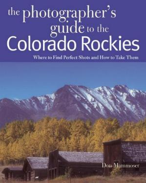 The Photographer's Guide to the Colorado Rockies - Where to Find Perfect Shots and How to Take Them by Don Mammoser