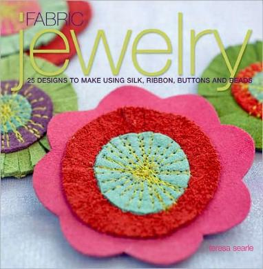Fabric Jewelry - 25 Designs to Make Using Silk, Ribbon, Buttons, and Beads by Teresa Searle