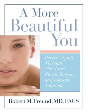 A More Beautiful You - Reverse Aging Through Skin Care, Plastic Surgery, and Lifestyle Solutions by Robert M. Freund, MD, FACS