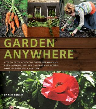 Garden Anywhere - How To Grow Gorgeous Container Gardens, Herb Gardens, and More without Spending a Fortune by Alys Fowler