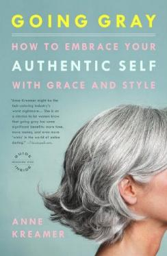 Going Gray - How to Embrace Your Authentic Self with Grace and Style by Anne Kreamer