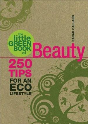 The Little Green Book of Beauty - 250 Tips for an Eco Lifestyle by Sarah Callard