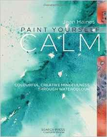 Paint Yourself Calm - Colourful, Creative Mindfulness Through Watercolour by Jean Haines