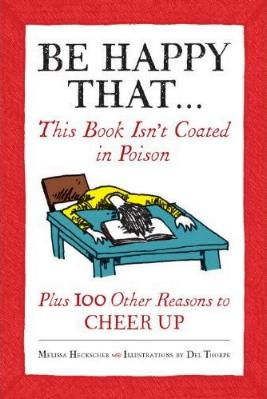 Be Happy That... That This Book Isn't Coated in Poison Plus 100 Other Reasons to CHEER UP by Melissa Heckscher