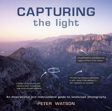 Capturing the Light - An Inspirational and Institutional Guide to Landscape Photography by Peter Watson