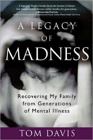 A Legacy of Madness  Recovering My Family from Generations of Mental Illness by Tom Davis