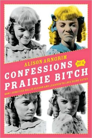 Confessions of a Prairie Bitch - How I Survived Nellie Oleson and Learned to Love Being Hated by Alison Arngrim