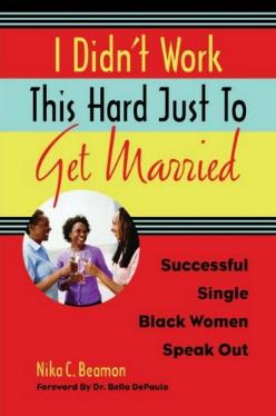 I Didn't Work This Hard Just To Get Married - Successful Single Black Women Speak Out by Nika C. Beamon