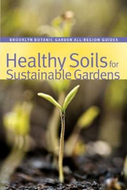 Healthy Soils for Sustainable Gardens from the Brooklyn Botanic Gardens All-Region Guides
