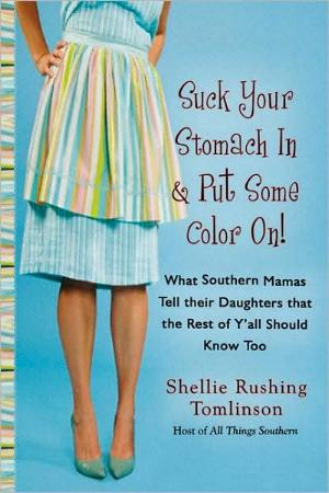 Suck Your Stomach In & Put Some Color On! - What Southern Mamas Tell Their Daughters That the Rest of Y'all Should Know Too by Shellie Rushing Tomlinson