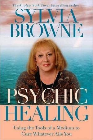 Psychic Healing - Using the Tools of a Medium to Cure Whatever Ails You by Sylvia Browne
