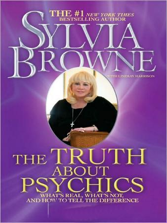 The Truth About Psychics - What's Real, What's Not, and How to Tell the Difference by Sylvia Browne with Lindsay Harrison