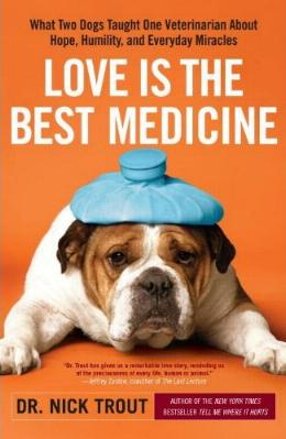 Love is the Best Medicine - What Two Dogs Taught One Veterinarian About Hope, Humility, and Everyday Miracles by Dr. Nick Trout