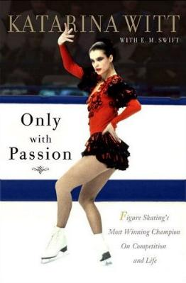 Only With Passion - Figure Skating's Most Winning Champion on Competition and Life by Katarina Witt with E.M. Swift