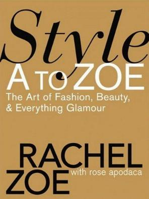 Style A to Zoe - The Art of Fashion, Beauty, & Everything Glamour by Rachel Zoe with Rose Apodaca